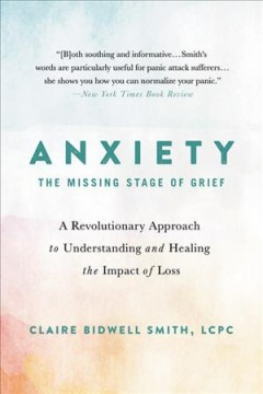 Anxiety: The Missing Stage of Grief: A Revolutionary Approach to Understanding and Healing the Impact of Loss, by Claire Bidwell Smith