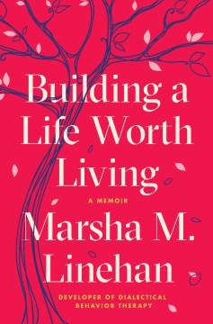 Building a Life Worth Living: A Memoir, by Marsh M. Linehan
