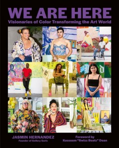 We Are Here: Visionaries of Color Transforming the Art World, by Jasmin Hernandez