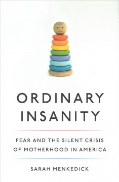 Ordinary Insanity: Fear and the Silent Crisis of Motherhood in America, by Sarah Menkedick