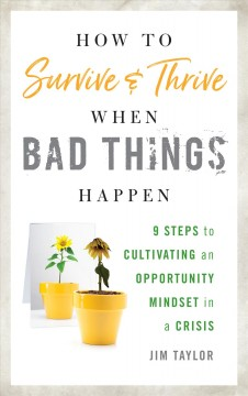 How to Survive and Thrive When Bad Things Happen: 9 Steps to Cultivating an Opportunity Mindset in a Crisis, by Jim Taylor