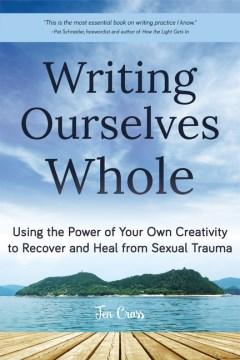 Escribiéndonos a nosotros mismos utilizando el poder de su propia creatividad para recuperar y curar el trauma sexual, portada del libro