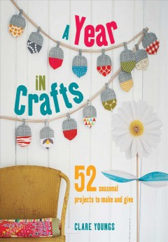 A Year in Crafts: 52 seasonal projects to make and give, by Clare Youngs