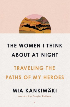 The Women I Think About at Night: Traveling the Paths of My Heroes, by Mia Kankimäki