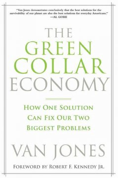 The green-collar economy : how one solution can fix our two biggest problems / Van Jones ; with Ariane Conrad ; [foreword by Robert F. Kennedy, Jr.].