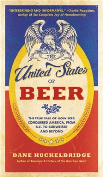The United States of Beer: The True Tale of How Beer Conquered America, From B.C. to Budweiser and Beyond, by Daniel Huckelbridge