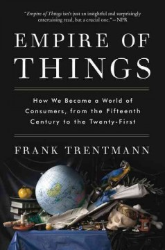 Empire of things : how we became a world of consumers, from the fifteenth century to the twenty-first / Frank Trentmann