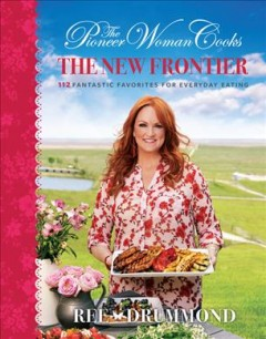 The pioneer woman cooks : the new frontier : 112 fantastic favorites for everyday eating / Ree Drummond