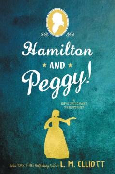 Hamilton and Peggy! : a revolutionary friendship / L.M. Elliott