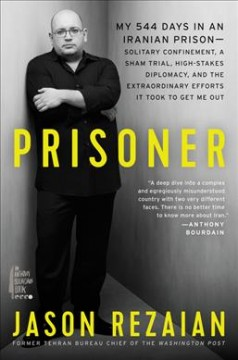 Prisoner: My 544 Days in an Iranian Prison―Solitary Confinement, a Sham Trial, High-Stakes Diplomacy, and the Extraordinary Efforts It Took to Get Me Out, by Jason Rezaian