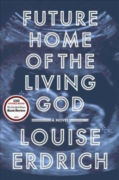 Future home of the living god : a novel / Louise Erdrich.