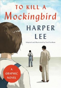 To kill a mockingbird : a graphic novel / Harper Lee ; adapted and illustrated by Fred Fordham