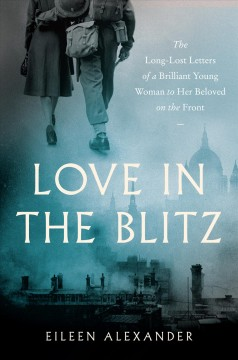 """Love in the Blitz - the Long Lost Letters of a Brilliant Young Woman to her beloved on the front""- Eileen Alexander"