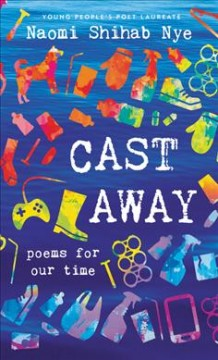 Cast away : poems for our time / Naomi Shihab Nye