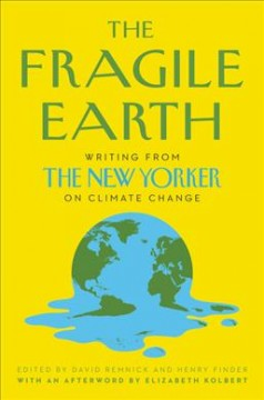 The fragile earth : writing from the New Yorker on climate change / edited by David Remnick and Henry Finder.
