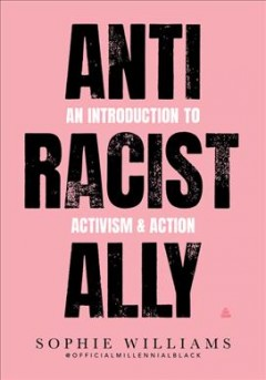 Anti racist ally : an introduction to action & activism / Sophie Williams.