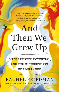 And then we grew up : on creativity, potential, and the imperfect art of adulthood / Rachel Friedman.