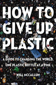 How to give up plastic : a guide to changing the world, one plastic bottle at a time / Will McCallum.