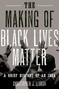 The Making of Black Lives Matter : A Brief History of an Idea by Christopher J. Lebron