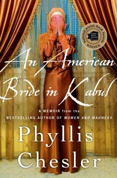 An American bride in Kabul : a memoir / Phyllis Chesler.