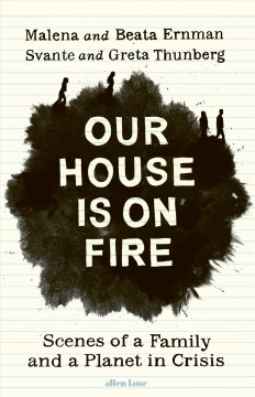 Our House Is on Fire: Scenes of a Family and a Planet in Crisis by Malena Ernman, Greta Thunberg, Svante Thunberg, Beata Ernman