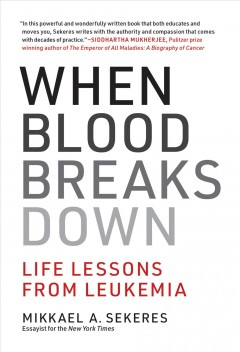 When blood breaks down : life lessons from leukemia / Mikkael A. Sekeres.