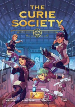 The Curie Society / Janet Harvey, writer ; Sonia Liao, artist ; Johanna Taylor, colorist ; Morgan Martinez, letterer ; created by Heather Einhorn and Adam Staffaroni