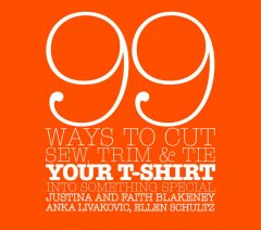 99 Ways to Cut, Sew, Trim & Tie Your T-Shirt into Something Special by Faith and Justina Blakeney, Anka Livakovic, Ellen Schultz
