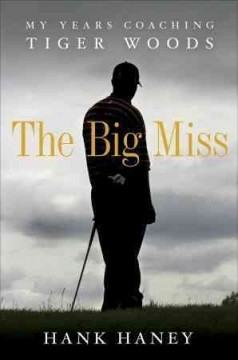 The big miss : my years coaching Tiger Woods / Hank Haney