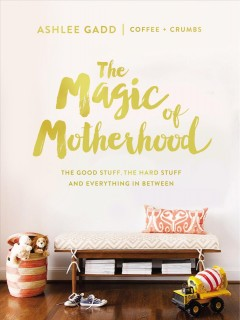 The Magic of Motherhood : The Good Stuff, the Hard Stuff, and Everything in Between, book cover