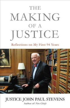 The Making of a Justice: Reflections on My First 94 Years, by Justice John Paul Stevens