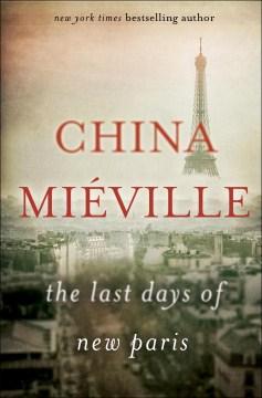 The last days of new Paris : a novella / China Miéville.