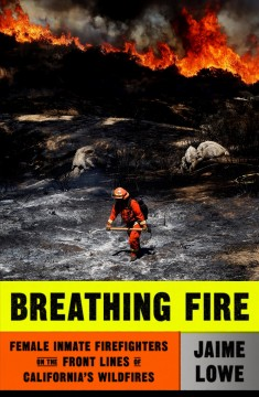 Breathing Fire: Female Inmate Firefighters on the Front Lines of California