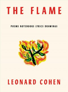 The flame : poems, notebooks, lyrics, drawings / Leonard Cohen ; edited by Robert Faggen and Alexandra Pleshoyano