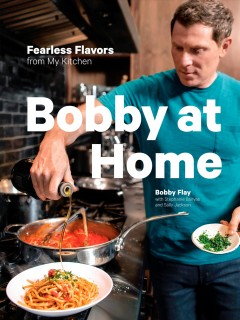 Bobby at home : fearless flavors from my kitchen / Bobby Flay with Stephanie Banyas and Sally Jackson
