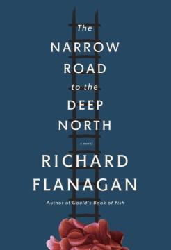The narrow road to the deep north / Richard Flanagan.