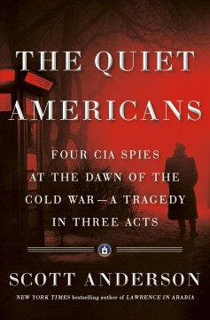 The quiet Americans : four CIA spies at the dawn of the Cold War -- a tragedy in three acts / Scott Anderson.