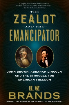 The Zealot and the Emancipator: John Brown, Abraham Lincoln and the struggle for American Freedom By H.W. Brands