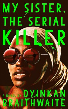 My sister, the serial killer: a novel / Oyinkan Braithwaite