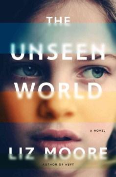 The unseen world / Liz Moore.