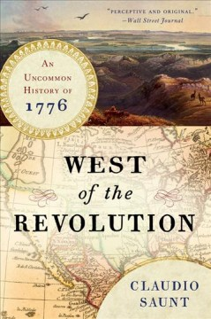 West of the Revolution : an uncommon history of 1776 / Claudio Saunt.