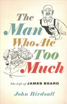 The man who ate too much : the life of James Beard / John Birdsall