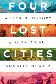 Four lost cities : a secret history of the urban age / Annalee Newitz.