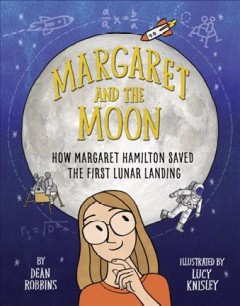 Margaret and the moon : how Margaret Hamilton saved the first lunar landing / by Dean Robbins ; illustrated by Lucy Knisley.