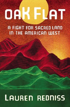 Oak Flat : a fight for sacred land in the American West / Lauren Redniss.
