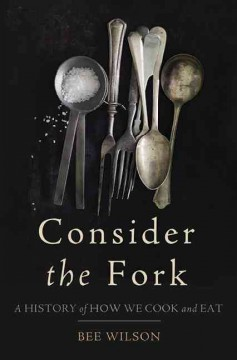 Consider the Fork: A History of How We Cook and Eat by Bee Wilson