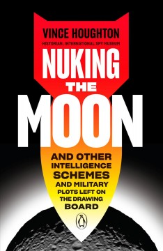 Nuking the moon : and other intelligence schemes and military plots left on the drawing board