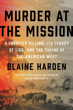 Murder at the mission : a frontier killing, its legacy of lies, and the taking of the American West / Blaine Harden.