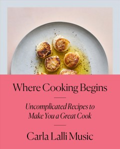 Where Cooking begins: Uncomplicated Recipes to Make You a Great cook, by Carla Lalli Music