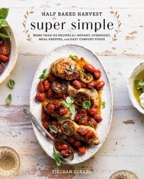 Half Baked Harvest Super Simple Más de 125 recetas para una portada de libro instantánea, durante la noche, preparada para comer y fácil